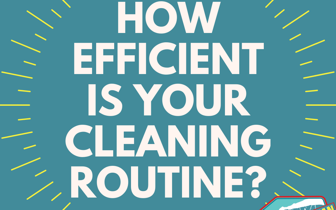 How Efficient is Your Cleaning Routine? (Plus 3 Ways to Maximize Your Time)